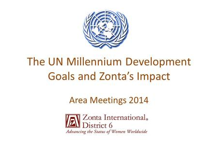 The UN Millennium Development Goals and Zonta's Impact Area Meetings 2014.