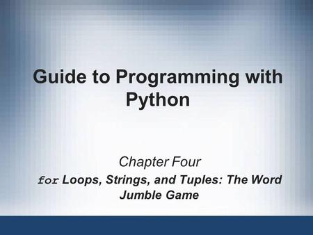 Guide to Programming with Python Chapter Four for Loops, Strings, and Tuples: The Word Jumble Game.