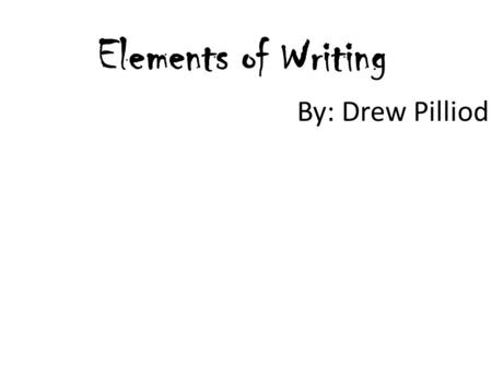 Elements of Writing By: Drew Pilliod.