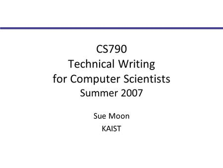 CS790 Technical Writing for Computer Scientists Summer 2007 Sue Moon KAIST.