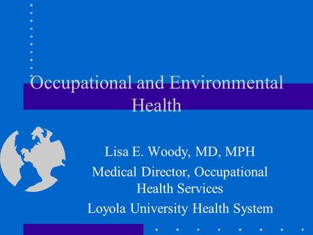 Occupational and Environmental Health Lisa E. Woody, MD, MPH Medical Director, Occupational Health Services Loyola University Health System.