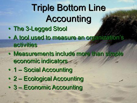 Triple Bottom Line Accounting The 3-Legged Stool A tool used to measure an organization's activities Measurements include more than simple economic indicators.