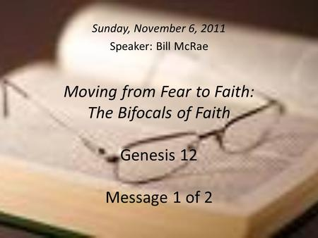 Moving from Fear to Faith: The Bifocals of Faith Genesis 12 Message 1 of 2 Sunday, November 6, 2011 Speaker: Bill McRae.