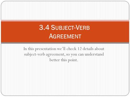 In this presentation we'll check 12 details about subject-verb agreement, so you can understand better this point. 3.4 S UBJECT -V ERB A GREEMENT.