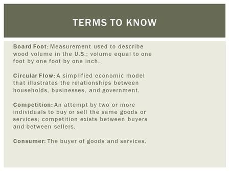 Board Foot: Measurement used to describe wood volume in the U.S.; volume equal to one foot by one foot by one inch. Circular Flow: A simplified economic.