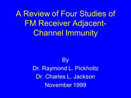 A Review of Four Studies of FM Receiver Adjacent- Channel Immunity By Dr. Raymond L. Pickholtz Dr. Charles L. Jackson November 1999.