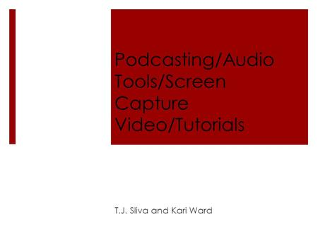 Podcasting/Audio Tools/Screen Capture Video/Tutorials T.J. Sliva and Kari Ward.