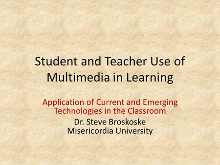Student and Teacher Use of Multimedia in Learning Application of Current and Emerging Technologies in the Classroom Dr. Steve Broskoske Misericordia University.
