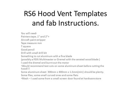 "RS6 Hood Vent Templates and fab Instructions. You will need- Painters tape. 1"" and 2""+ Aircraft paint stripper Tape measure mm T square Good pencil Drill."