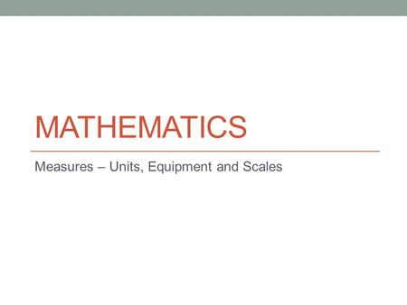 MATHEMATICS Measures – Units, Equipment and Scales.