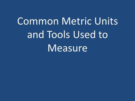 Common Metric Units and Tools Used to Measure. 1. Length – straight line distance between two points. meter (m) = 39.4 inches.