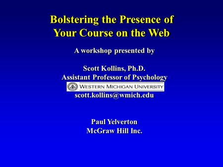 Bolstering the Presence of Your Course on the Web A workshop presented by Scott Kollins, Ph.D. Assistant Professor of Psychology