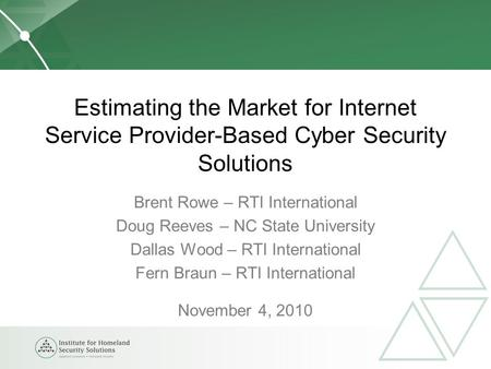 Estimating the Market for Internet Service Provider-Based Cyber Security Solutions Brent Rowe – RTI International Doug Reeves – NC State University Dallas.