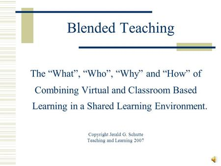 "Blended Teaching The ""What"", ""Who"", ""Why"" and ""How"" of Combining Virtual and Classroom Based Learning in a Shared Learning Environment. Copyright Jerald."