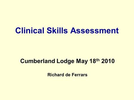 Clinical Skills Assessment Cumberland Lodge May 18 th 2010 Richard de Ferrars.