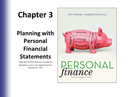 Chapter 3 Planning with Personal Financial Statements Copyright © 2012 Pearson Canada Inc. Edited by Laura Lamb, Department of Economics, TRU 3-1.