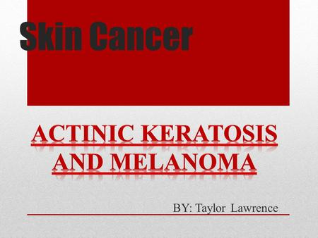 Skin Cancer BY: Taylor Lawrence. Description Skin Cancer- cancer that forms in the tissues of the skin Actinic Keratosis- This cancer is one of the most.