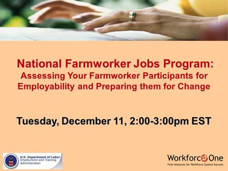 National Farmworker Jobs Program: Assessing Your Farmworker Participants for Employability and Preparing them for Change National Farmworker Jobs Program: