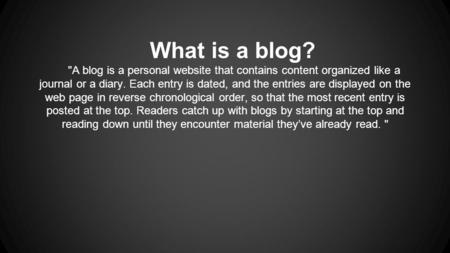 What is a blog? A blog is a personal website that contains content organized like a journal or a diary. Each entry is dated, and the entries are displayed.