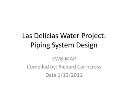 Las Delicias Water Project: Piping System Design EWB-MAP Compiled by: Richard Cairncross Date 1/12/2011.