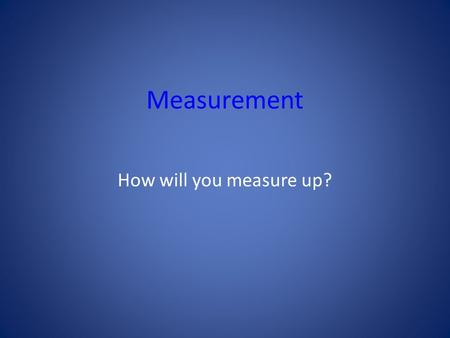 Measurement How will you measure up?.