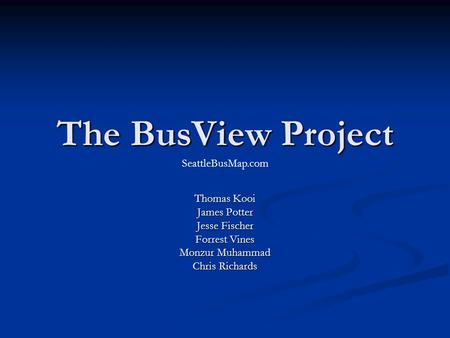 The BusView Project Thomas Kooi James Potter Jesse Fischer Forrest Vines Monzur Muhammad Chris Richards SeattleBusMap.com.