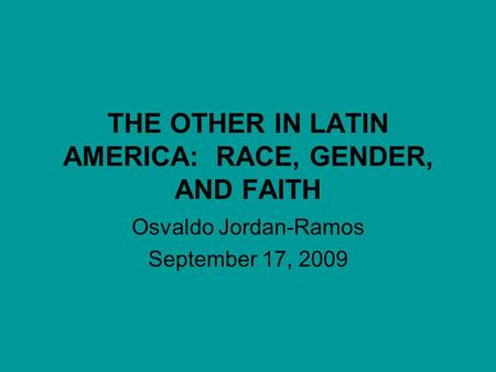 THE OTHER IN LATIN AMERICA: RACE, GENDER, AND FAITH Osvaldo Jordan-Ramos September 17, 2009.