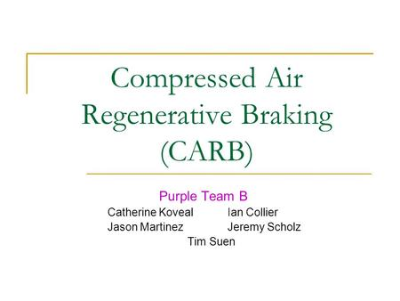 Compressed Air Regenerative Braking (CARB) Purple Team B Catherine KovealIan Collier Jason MartinezJeremy Scholz Tim Suen.