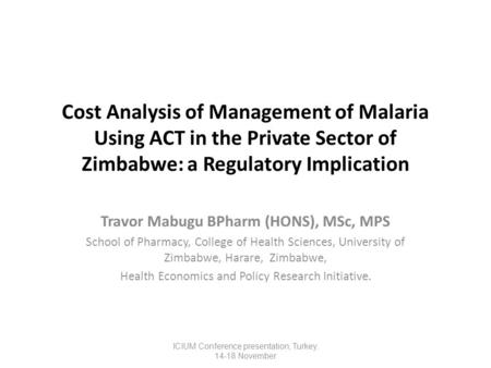 Cost Analysis of Management of Malaria Using ACT in the Private Sector of Zimbabwe: a Regulatory Implication Travor Mabugu BPharm (HONS), MSc, MPS School.