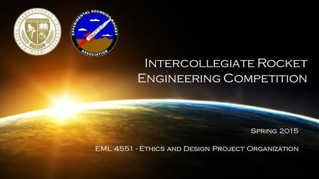 Intercollegiate Rocket Engineering Competition Spring 2015 EML 4551 - Ethics and Design Project Organization.