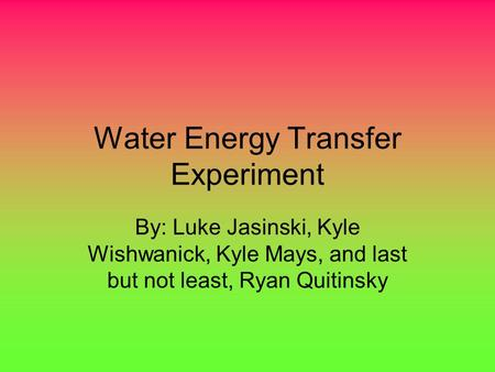 Water Energy Transfer Experiment By: Luke Jasinski, Kyle Wishwanick, Kyle Mays, and last but not least, Ryan Quitinsky.