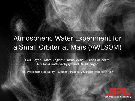 Atmospheric Water Experiment for a Small Orbiter at Mars (AWESOM) Paul Hayne 1, Matt Siegler 1,2, Imran Mehdi 1, Erich Schlecht 1, Goutam Chattopadhyay.