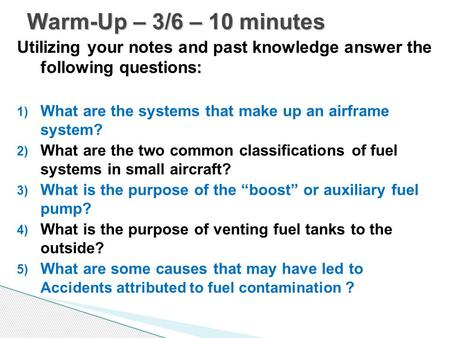 Warm-Up – 3/6 – 10 minutes Utilizing your notes and past knowledge answer the following questions: What are the systems that make up an airframe system?