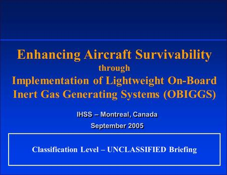 Enhancing Aircraft Survivability through Implementation of Lightweight On-Board Inert Gas Generating Systems (OBIGGS) IHSS – Montreal, Canada September.