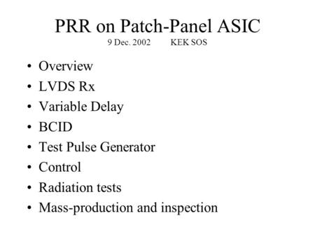 PRR on Patch-Panel ASIC 9 Dec. 2002KEK SOS Overview LVDS Rx Variable Delay BCID Test Pulse Generator Control Radiation tests Mass-production and inspection.
