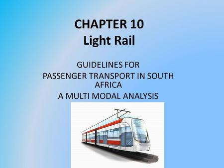 CHAPTER 10 Light Rail GUIDELINES FOR PASSENGER TRANSPORT IN SOUTH AFRICA A MULTI MODAL ANALYSIS.