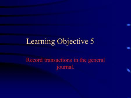 Learning Objective 5 Record transactions in the general journal.