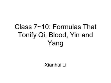 Class 7~10: Formulas That Tonify Qi, Blood, Yin and Yang Xianhui Li.