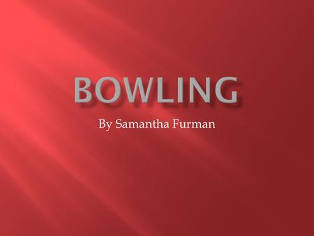 By Samantha Furman.  Bowling is a great social activity and arm work out.  Bowling isn't very strenuous, but it is still an active way to spend time.