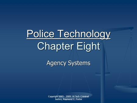 Copyright 2005 - 2009: Hi Tech Criminal Justice, Raymond E. Foster Police Technology Police Technology Chapter Eight Police Technology Agency Systems.