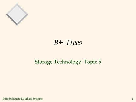 Introduction to Database Systems1 B+-Trees Storage Technology: Topic 5.