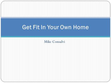 Mike Consalvi Get Fit In Your Own Home. Goals Make exercising convenient by developing ways to work out at home Save money that would be spent on a gym.