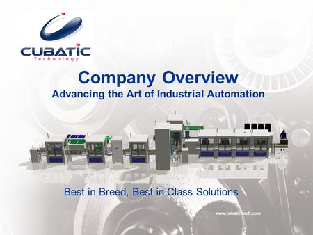 Company Overview Advancing the Art of Industrial Automation www.cubatic-tech.com Best in Breed, Best in Class Solutions.
