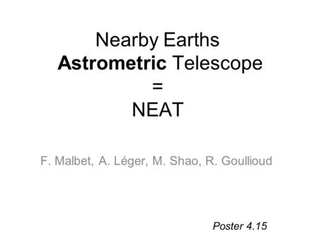 Nearby Earths Astrometric Telescope = NEAT F. Malbet, A. Léger, M. Shao, R. Goullioud Poster 4.15.
