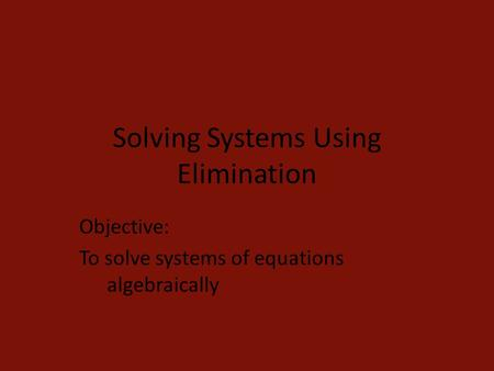 Solving Systems Using Elimination Objective: To solve systems of equations algebraically.