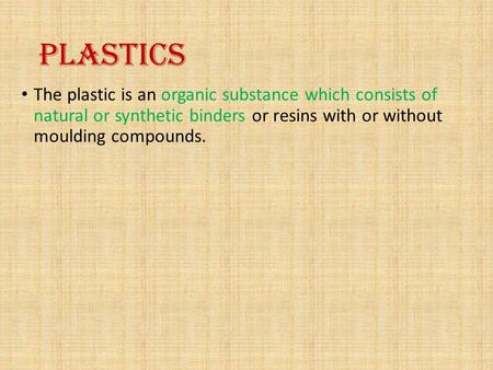 PLASTICS The plastic is an organic substance which consists of natural or synthetic binders or resins with or without moulding compounds.
