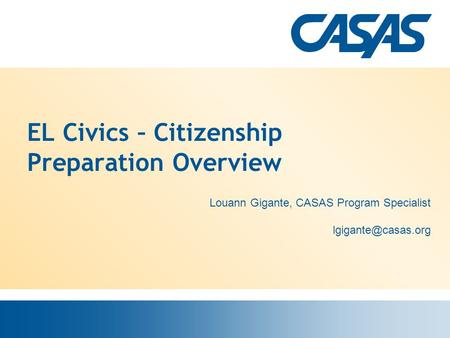 EL Civics – Citizenship Preparation Overview Louann Gigante, CASAS Program Specialist