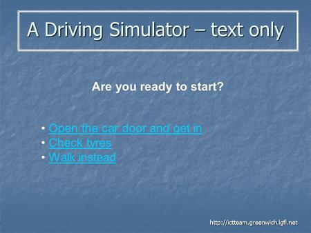 A Driving Simulator – text only  Are you ready to start? Open the car door and get in Check tyres Walk instead.