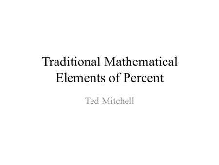 Traditional Mathematical Elements of Percent Ted Mitchell.