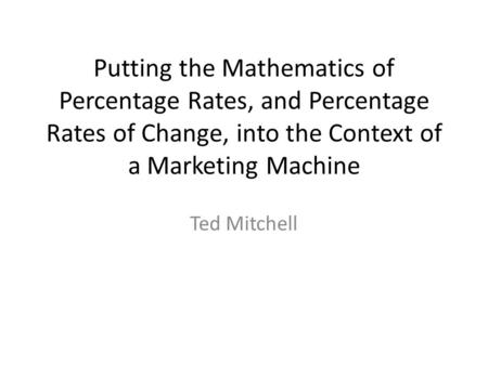 Putting the Mathematics of Percentage Rates, and Percentage Rates of Change, into the Context of a Marketing Machine Ted Mitchell.